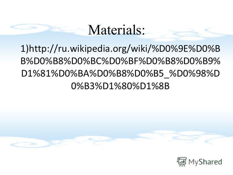 Materials: 1)http://ru.wikipedia.org/wiki/%D0%9E%D0%B B%D0%B8%D0%BC%D0%BF%D0%B8%D0%B9% D1%81%D0%BA%D0%B8%D0%B5_%D0%98%D 0%B3%D1%80%D1%8B