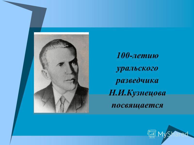 100-летию уральского разведчика Н.И.Кузнецова посвящается