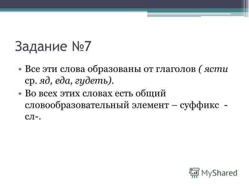 Задание 7 Все эти слова образованы от глаголов ( ясти ср. яд, еда, гудеть). Во всех этих словах есть общий словообразовательный элемент – суффикс - сл-.