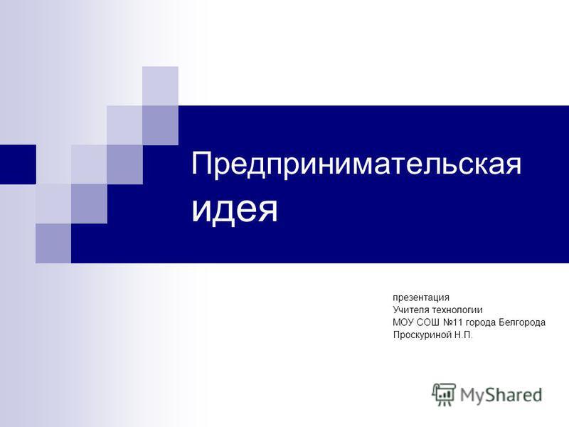 Предпринимательская идея презентация Учителя технологии МОУ СОШ 11 города Белгорода Проскуриной Н.П.