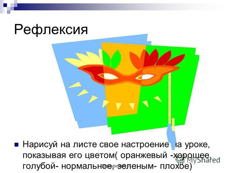 Проскурина Н.П. Рефлексия Нарисуй на листе свое настроение на уроке, показывая его цветом( оранжевый -хорошее, голубой- нормальное, зеленым- плохое)