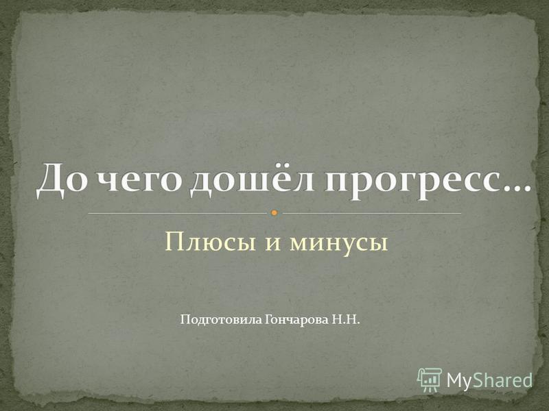 Плюсы и минусы Подготовила Гончарова Н.Н.