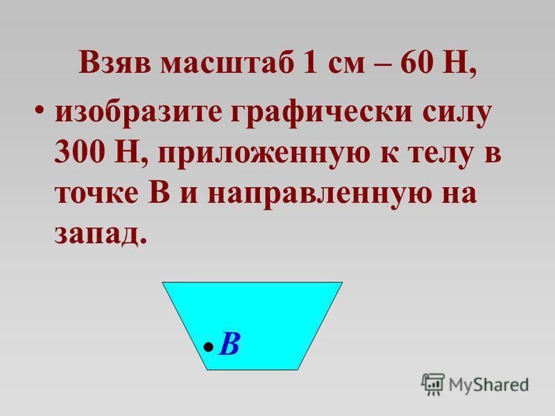 Взяв масштаб 1 см – 60 Н, изобразите графически силу 300 Н, приложенную к телу в точке В и направленную на запад. В