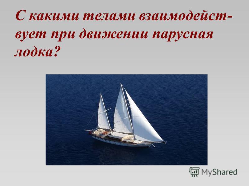 С какими телами взаимодействует при движении парусная лодка?