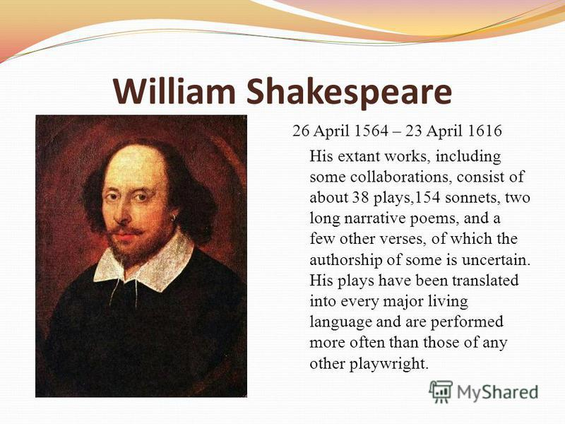 William Shakespeare 26 April 1564 – 23 April 1616 His extant works, including some collaborations, consist of about 38 plays,154 sonnets, two long narrative poems, and a few other verses, of which the authorship of some is uncertain. His plays have b