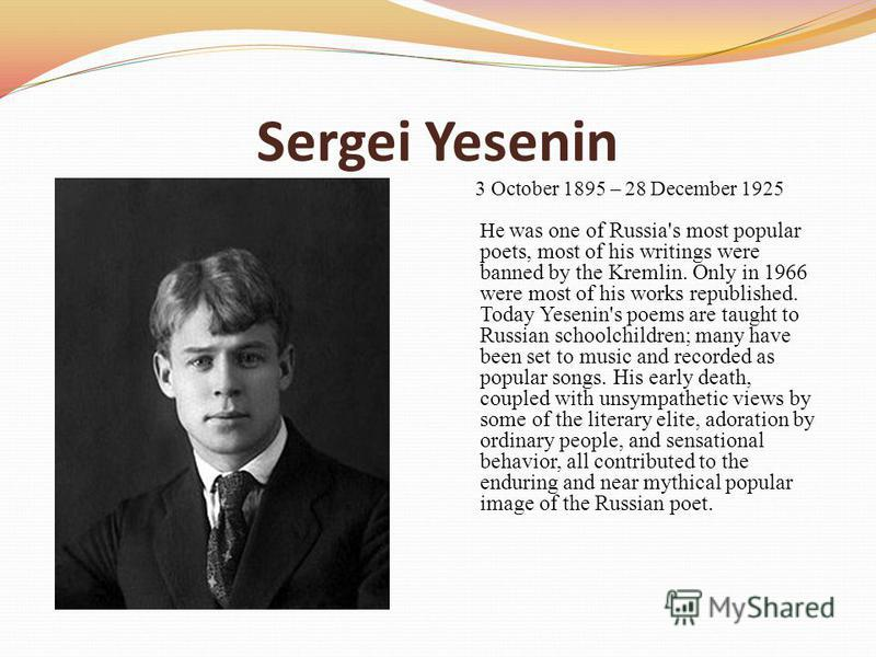 Sergei Yesenin 3 October 1895 – 28 December 1925 He was one of Russia's most popular poets, most of his writings were banned by the Kremlin. Only in 1966 were most of his works republished. Today Yesenin's poems are taught to Russian schoolchildren;