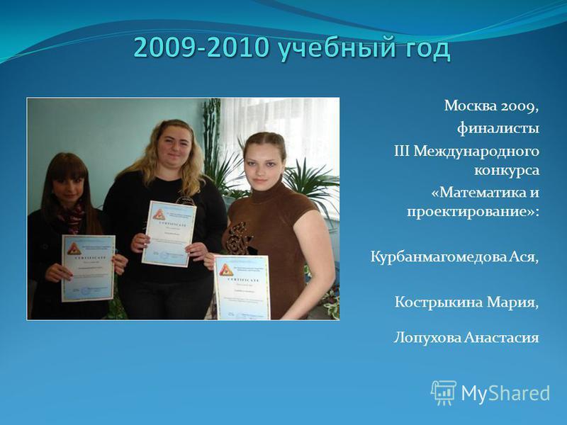 Москва 2009, финалисты III Международного конкурса «Математика и проектирование»: Курбанмагомедова Ася, Кострыкина Мария, Лопухова Анастасия