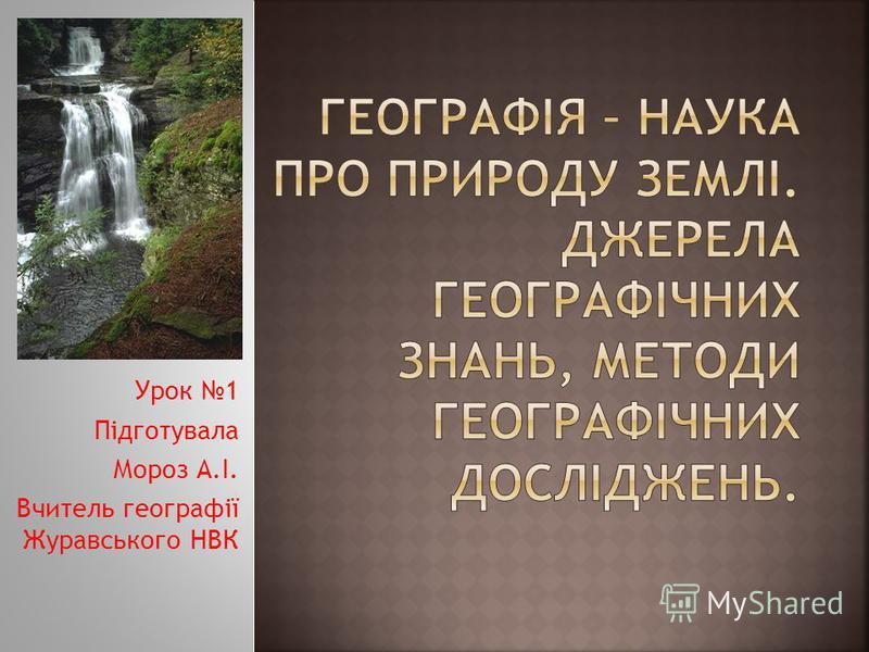 Урок 1 Підготувала Мороз А.І. Вчитель географії Журавського НВК