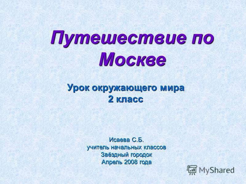 Исаева С.Б. учитель начальных классов Звёздный городок Апрель 2008 года Урок окружающего мира 2 класс Путешествие по Москве