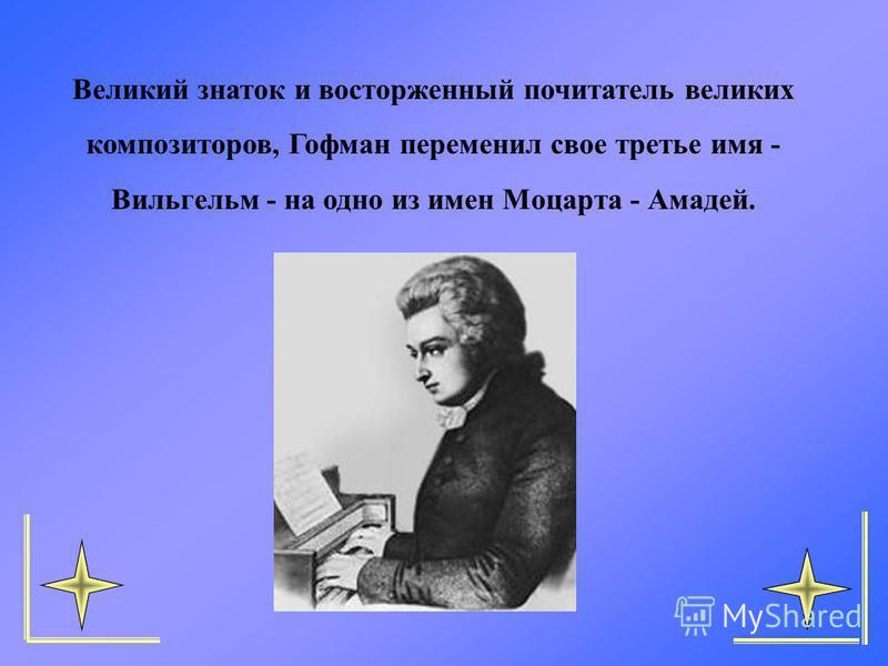 Великий знаток и восторженный почитатель великих композиторов, Гофман переменил свое третье имя - Вильгельм - на одно из имен Моцарта - Амадей.