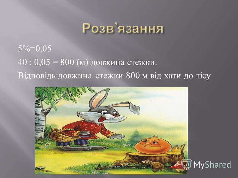 5%=0,05 40 : 0,05 = 800 ( м ) довжина стежки. Відповідь : довжина стежки 800 м від хати до лісу