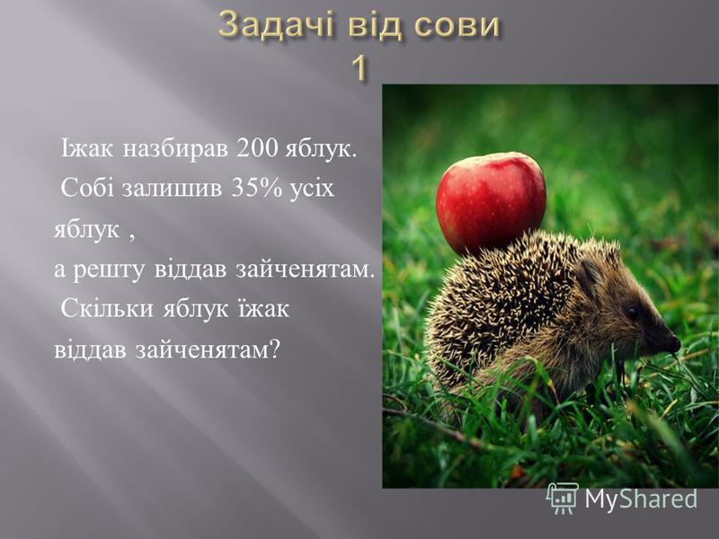 Іжак назбирав 200 яблук. Собі залишив 35% усіх яблук, а решту віддав зайченятам. Скільки яблук їжак віддав зайченятам ?