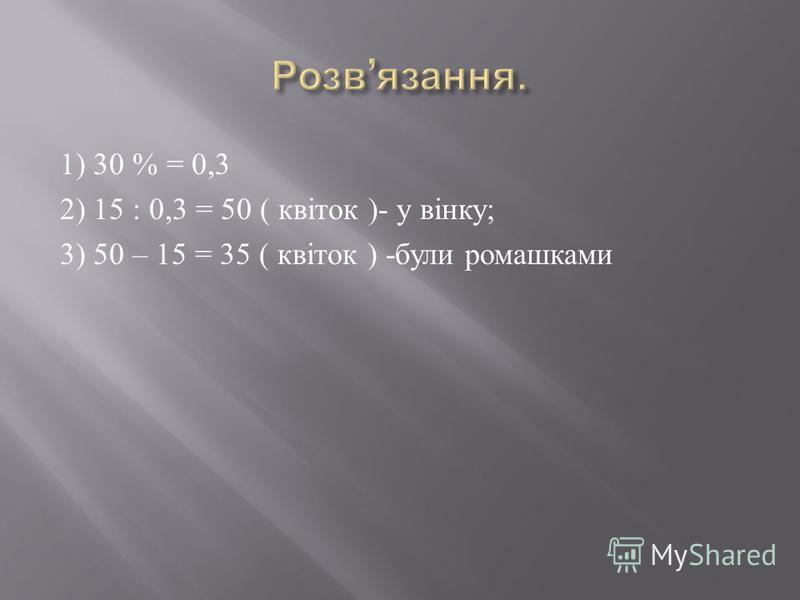 1) 30 % = 0,3 2) 15 : 0,3 = 50 ( квіток )- у вінку ; 3) 50 – 15 = 35 ( квіток ) - були ромашками
