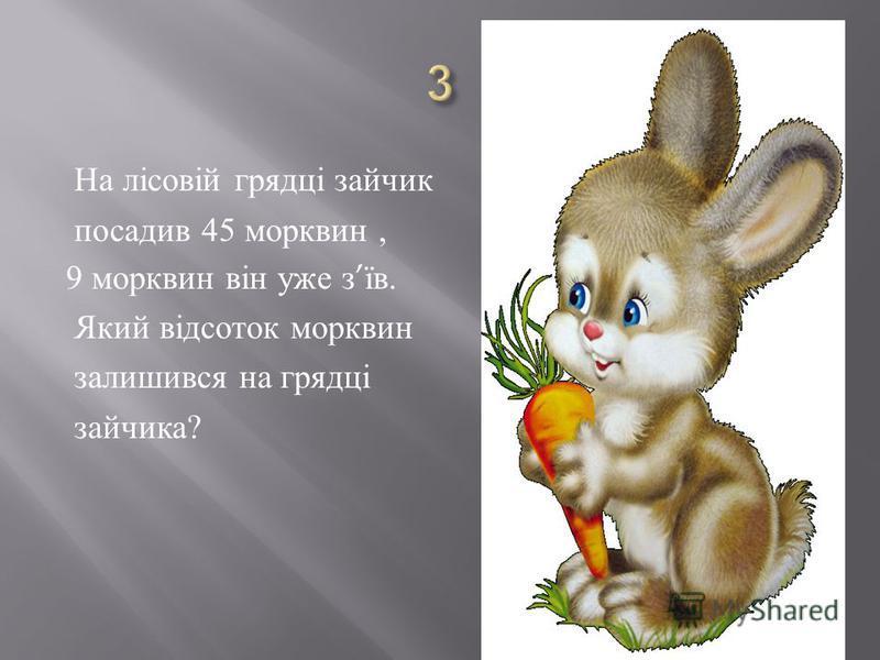 На лісовій грядці зайчик посадив 45 морквин, 9 морквин він уже з їв. Який відсоток морквин залишився на грядці зайчика ?