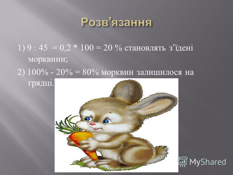 1) 9 : 45 = 0,2 * 100 = 20 % становлять з їдені морквини ; 2) 100% - 20% = 80% морквин залишилося на грядці.