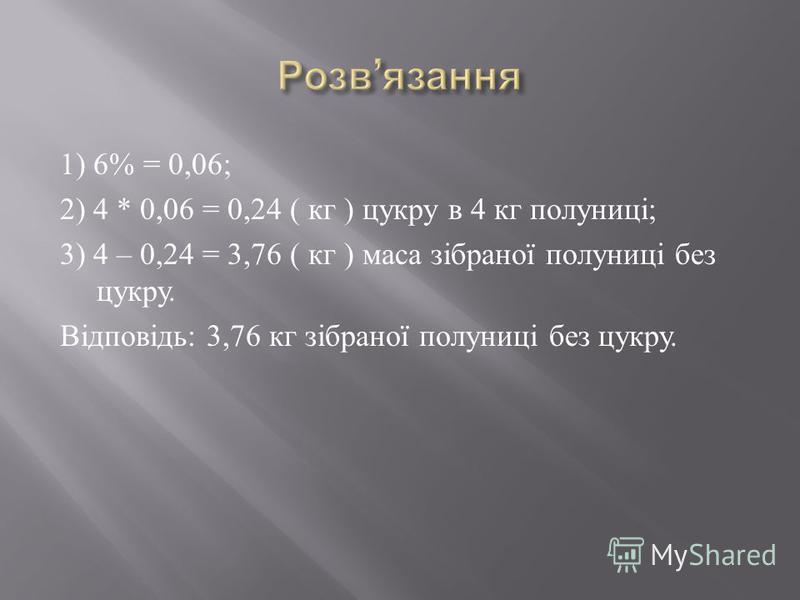 1) 6% = 0,06; 2) 4 * 0,06 = 0,24 ( кг ) цукру в 4 кг полуниці ; 3) 4 – 0,24 = 3,76 ( кг ) маса зібраної полуниці без цукру. Відповідь : 3,76 кг зібраної полуниці без цукру.