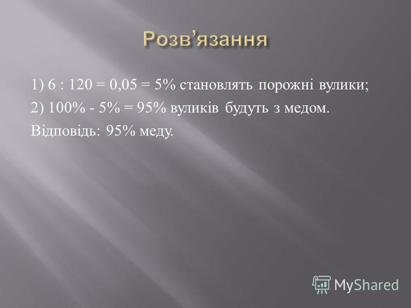 1) 6 : 120 = 0,05 = 5% становлять порожні вулики ; 2) 100% - 5% = 95% вуликів будуть з медом. Відповідь : 95% меду.