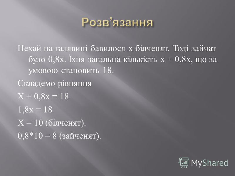 Нехай на галявині бавилося х білченят. Тоді зайчат було 0,8 х. Їхня загальна кількість х + 0,8 х, що за умовою становить 18. Складемо рівняння Х + 0,8 х = 18 1,8 х = 18 Х = 10 ( білченят ). 0,8*10 = 8 ( зайченят ).