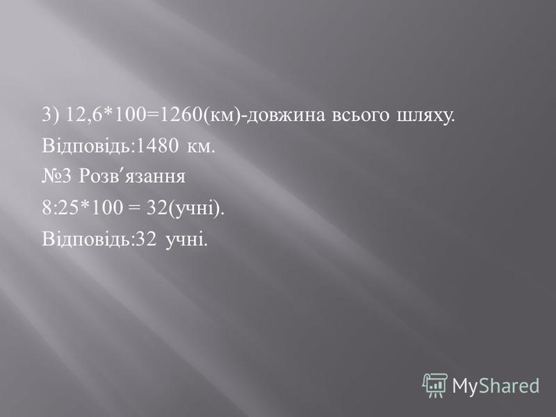 3) 12,6*100=1260( км )- довжина всього шляху. Відповідь :1480 км. 3 Розв язання 8:25*100 = 32( учні ). Відповідь :32 учні.