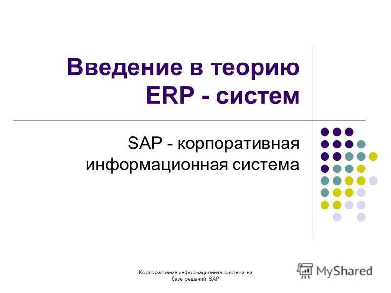 Корпоративная информационная система на базе решений SAP Введение в теорию ERP - систем SAP - корпоративная информационная система