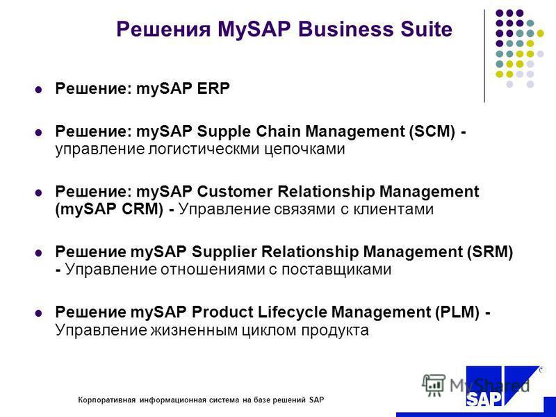 R Корпоративная информационная система на базе решений SAP Решения MySAP Business Suite Решение: mySAP ERP Решение: mySAP Supple Chain Management (SCM) - управление логистическми цепочками Решение: mySAP Customer Relationship Management (mySAP CRM) -