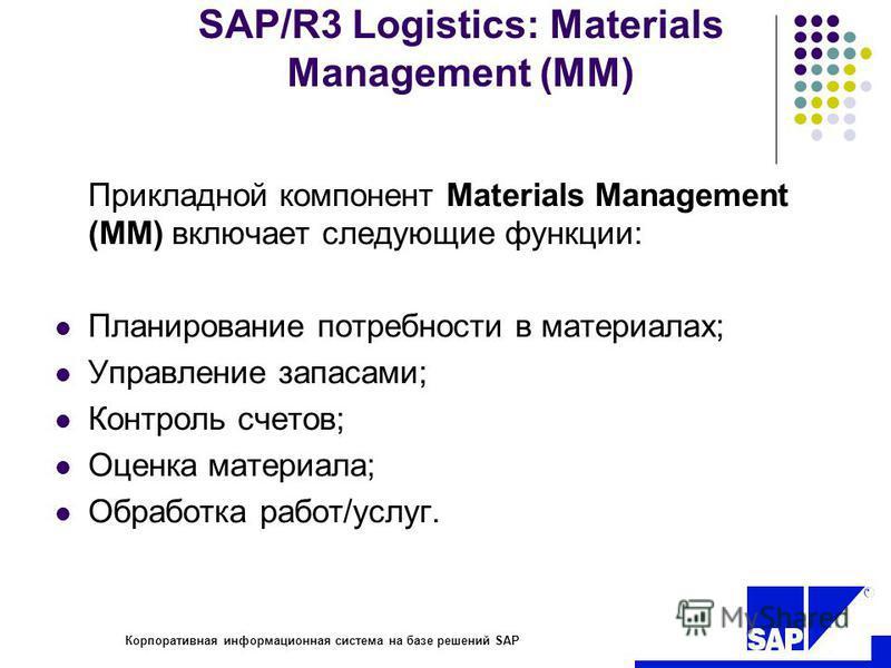 R Корпоративная информационная система на базе решений SAP SAP/R3 Logistics: Materials Management (MM) Прикладной компонент Materials Management (MM) включает следующие функции: Планирование потребности в материалах; Управление запасами; Контроль сче