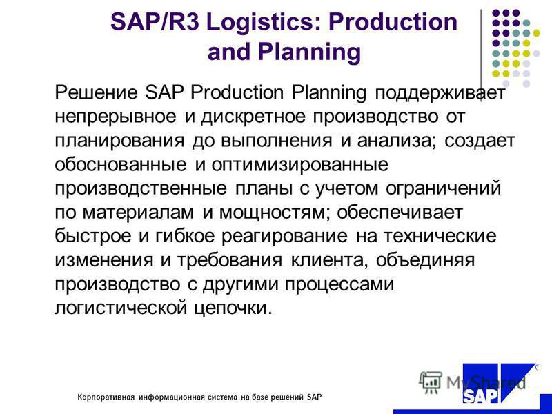 R Корпоративная информационная система на базе решений SAP SAP/R3 Logistics: Production and Planning Решение SAP Production Planning поддерживает непрерывное и дискретное производство от планирования до выполнения и анализа; создает обоснованные и оп