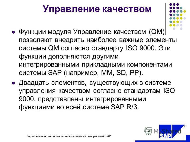 R Корпоративная информационная система на базе решений SAP Управление качеством Функции модуля Управление качеством (QM) позволяют внедрить наиболее важные элементы системы QM согласно стандарту ISO 9000. Эти функции дополняются другими интегрированн