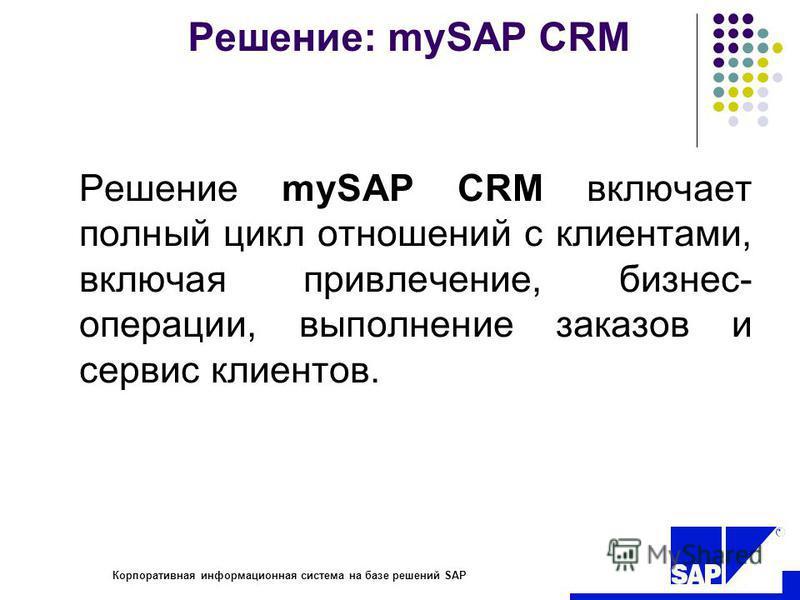 R Корпоративная информационная система на базе решений SAP Решение: mySAP CRM Решение mySAP CRM включает полный цикл отношений с клиентами, включая привлечение, бизнес- операции, выполнение заказов и сервис клиентов.