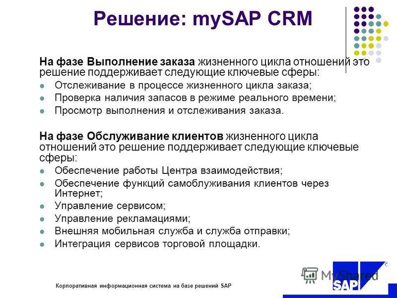 R Корпоративная информационная система на базе решений SAP Решение: mySAP CRM На фазе Выполнение заказа жизненного цикла отношений это решение поддерживает следующие ключевые сферы: Отслеживание в процессе жизненного цикла заказа; Проверка наличия за