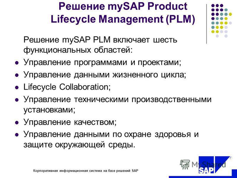 R Корпоративная информационная система на базе решений SAP Решение mySAP Product Lifecycle Management (PLM) Решение mySAP PLM включает шесть функциональных областей: Управление программами и проектами; Управление данными жизненного цикла; Lifecycle C