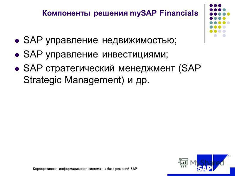 R Корпоративная информационная система на базе решений SAP Компоненты решения mySAP Financials SAP управление недвижимостью; SAP управление инвестициями; SAP стратегический менеджмент (SAP Strategic Management) и др.
