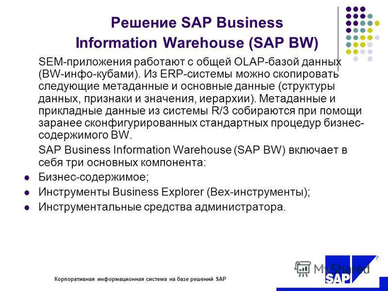 R Корпоративная информационная система на базе решений SAP Решение SAP Business Information Warehouse (SAP BW) SEM-приложения работают с общей OLAP-базой данных (BW-инфо-кубами). Из ERP-системы можно скопировать следующие метаданные и основные данные