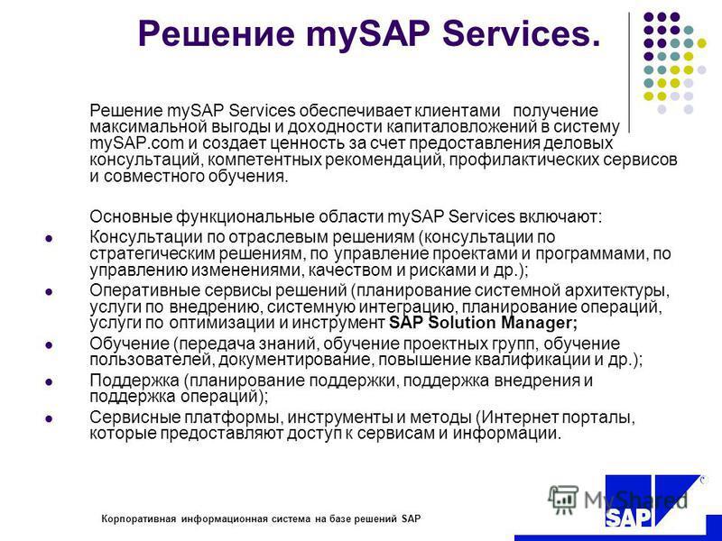 R Корпоративная информационная система на базе решений SAP Решение mySAP Services. Решение mySAP Services обеспечивает клиентами получение максимальной выгоды и доходности капиталовложений в систему mySAP.com и создает ценность за счет предоставления