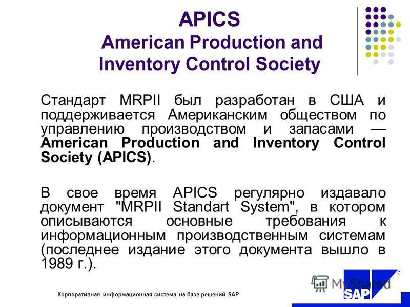 R Корпоративная информационная система на базе решений SAP APICS American Production and Inventory Control Society Стандарт MRPII был разработан в США и поддерживается Американским обществом по управлению производством и запасами American Production