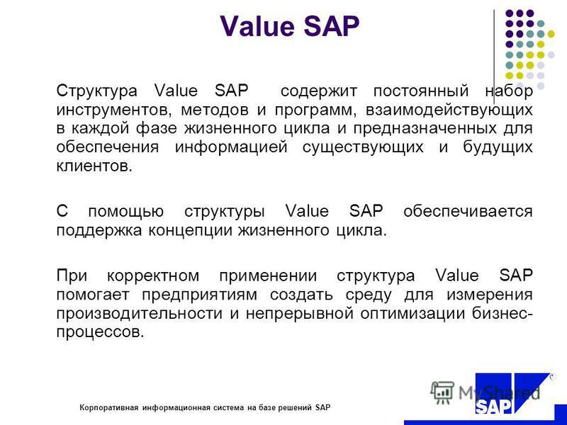 R Value SAP Структура Value SAP содержит постоянный набор инструментов, методов и программ, взаимодействующих в каждой фазе жизненного цикла и предназначенных для обеспечения информацией существующих и будущих клиентов. С помощью структуры Value SAP