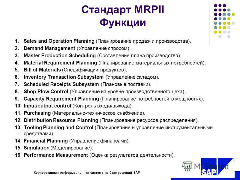R Корпоративная информационная система на базе решений SAP Стандарт MRPII Функции 1. Sales and Operation Planning (Планирование продаж и производства). 2. Demand Management (Управление спросом). 3. Master Production Scheduling (Составление плана прои