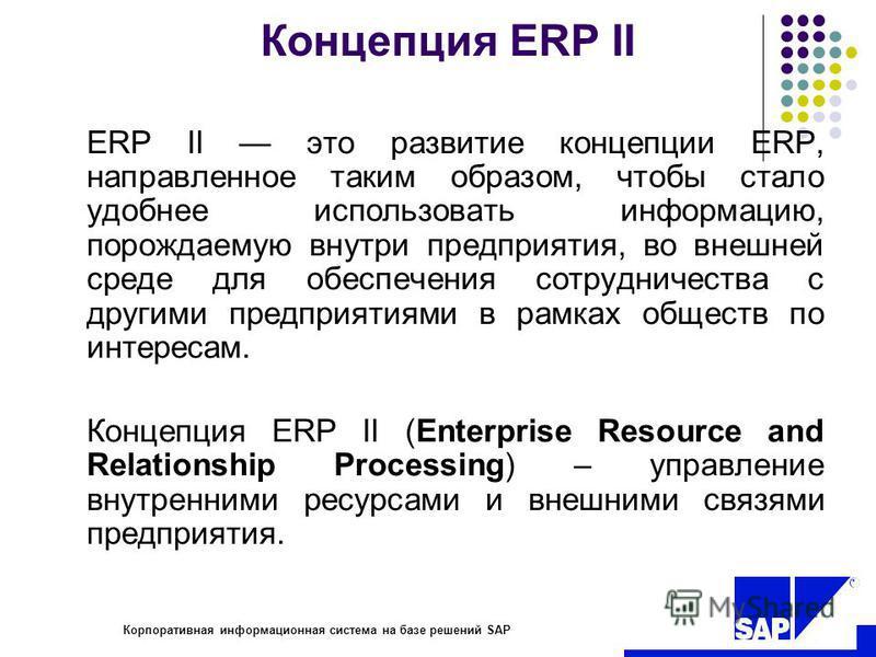 R Корпоративная информационная система на базе решений SAP Концепция ERP II ERP II это развитие концепции ERP, направленное таким образом, чтобы стало удобнее использовать информацию, порождаемую внутри предприятия, во внешней среде для обеспечения с