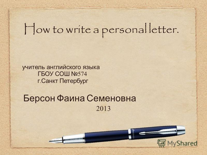 2013 How to write a personal letter. учитель английского языка ГБОУ СОШ 574 г. Санкт Петербург Берсон Фаина Семеновна