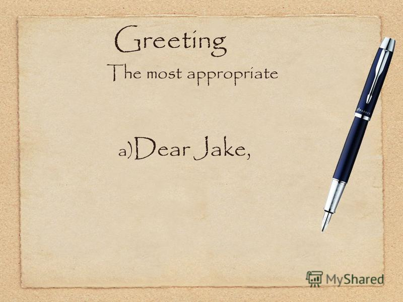 Greeting The most appropriate a) Dear Jake,