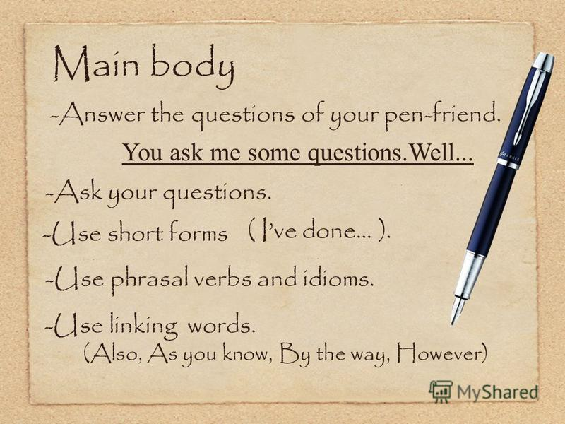 Main body -Answer the questions of your pen-friend. You ask me some questions.Well... -Ask your questions. -Use short forms ( Ive done... ). -Use phrasal verbs and idioms. -Use linking words. (Also, As you know, By the way, However)