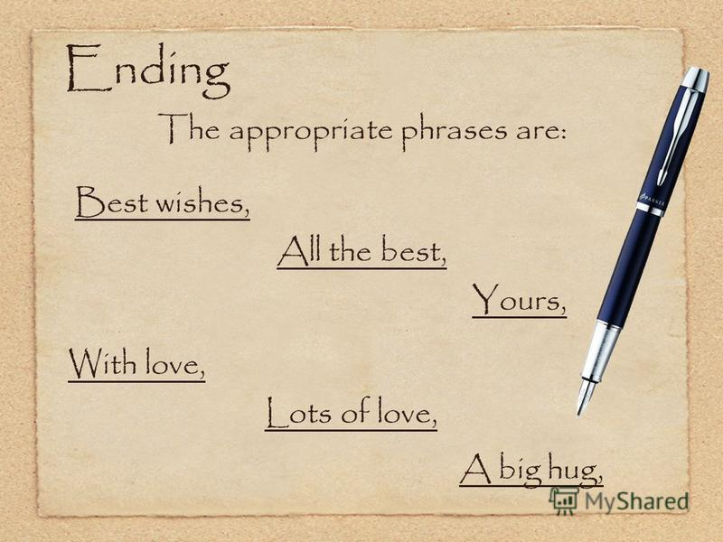 Ending The appropriate phrases are: Best wishes, All the best, With love, Yours, Lots of love, A big hug,