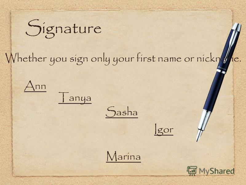 Signature Whether you sign only your first name or nickname. Ann Sasha Marina Igor Tanya