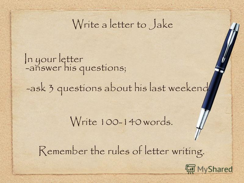 Write a letter to Jake In your letter -answer his questions; -ask 3 questions about his last weekend. Write 100-140 words. Remember the rules of letter writing.