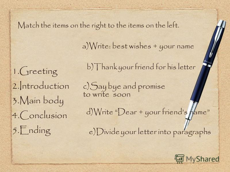 Match the items on the right to the items on the left. 1.Greeting 2.Introduction 3.Main body 4.Conclusion 5.Ending a)Write: best wishes + your name b)Thank your friend for his letter c)Say bye and promise to write soon d)Write Dear + your friends nam