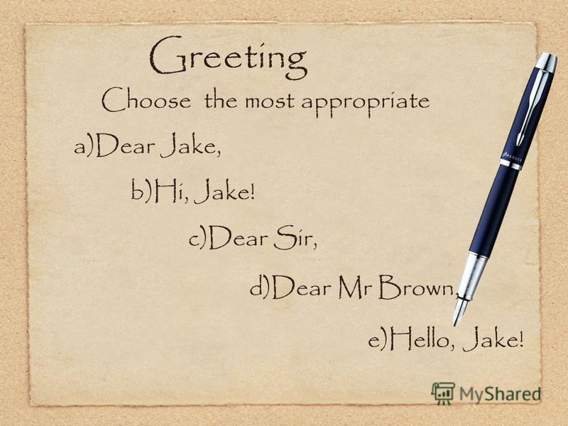 Greeting Choose the most appropriate a)Dear Jake, b)Hi, Jake! c)Dear Sir, d)Dear Mr Brown, e)Hello, Jake!