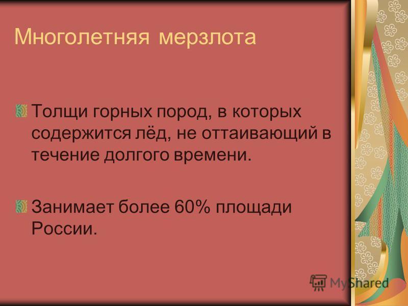 Многолетняя мерзлота Толщи горных пород, в которых содержится лёд, не оттаивающий в течение долгого времени. Занимает более 60% площади России.