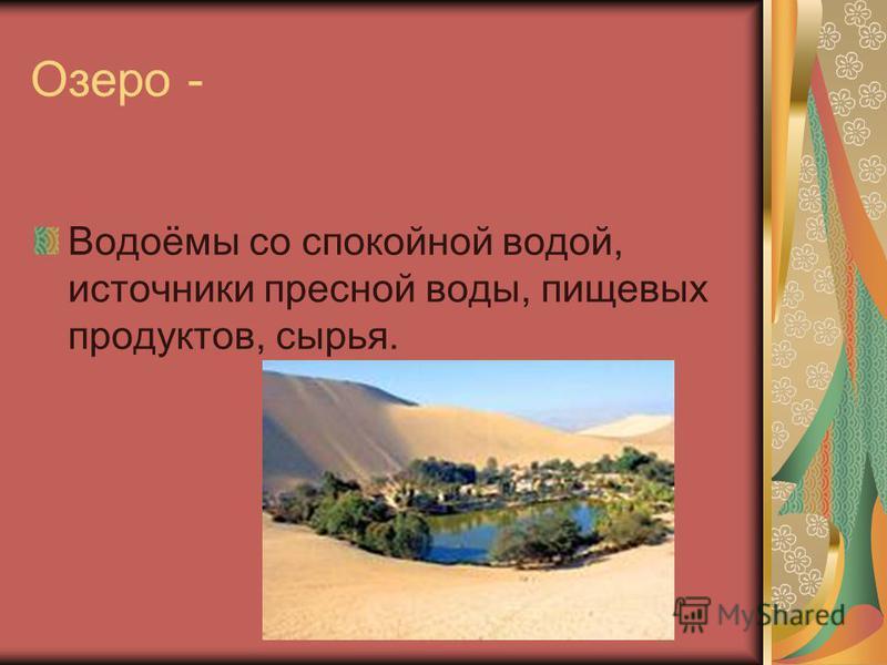 Озеро - Водоёмы со спокойной водой, источники пресной воды, пищевых продуктов, сырья.
