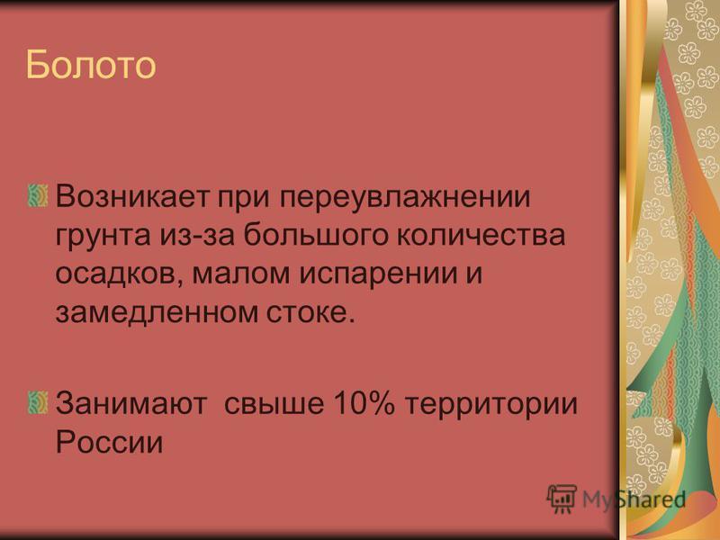Болото Возникает при переувлажнении грунта из-за большого количества осадков, малом испарении и замедленном стоке. Занимают свыше 10% территории России