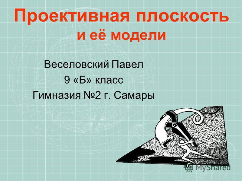 Проективная плоскость и её модели Веселовский Павел 9 «Б» класс Гимназия 2 г. Самары